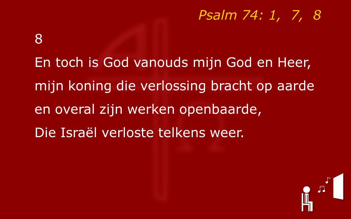 Psalm 74: 1, 7, 8 8 En toch is God vanouds mijn God en Heer, mijn koning die verlossing bracht op aarde en overal zijn werken openbaarde, Die Israël verloste telkens weer.