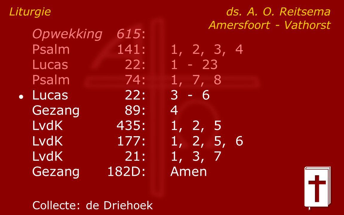 Opwekking615: Psalm141:1, 2, 3, 4 Lucas 22:1 - 23 Psalm74:1, 7, 8 ● Lucas 22:3 - 6 Gezang89:4 LvdK435:1, 2, 5 LvdK177:1, 2, 5, 6 LvdK21:1, 3, 7 Gezang182D:Amen Liturgie ds.