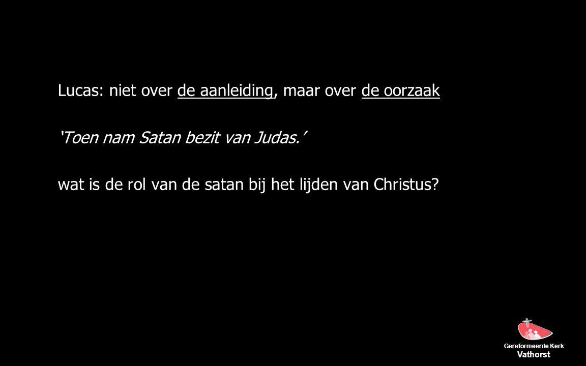 Gereformeerde Kerk Vathorst Lucas: niet over de aanleiding, maar over de oorzaak 'Toen nam Satan bezit van Judas.' wat is de rol van de satan bij het lijden van Christus