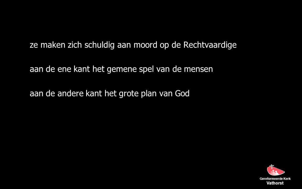 Gereformeerde Kerk Vathorst ze maken zich schuldig aan moord op de Rechtvaardige aan de ene kant het gemene spel van de mensen aan de andere kant het grote plan van God