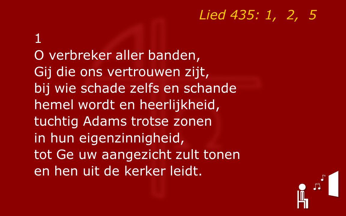 Lied 435: 1, 2, 5 1 O verbreker aller banden, Gij die ons vertrouwen zijt, bij wie schade zelfs en schande hemel wordt en heerlijkheid, tuchtig Adams trotse zonen in hun eigenzinnigheid, tot Ge uw aangezicht zult tonen en hen uit de kerker leidt.