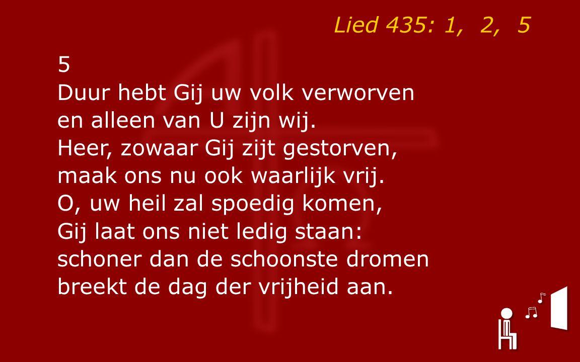 Lied 435: 1, 2, 5 5 Duur hebt Gij uw volk verworven en alleen van U zijn wij.
