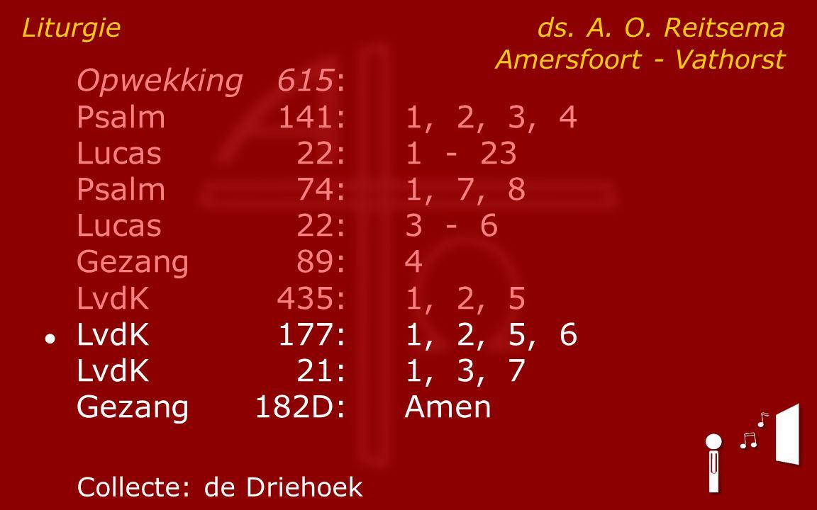 Opwekking615: Psalm141:1, 2, 3, 4 Lucas 22:1 - 23 Psalm74:1, 7, 8 Lucas 22:3 - 6 Gezang89:4 LvdK435:1, 2, 5 ● LvdK177:1, 2, 5, 6 LvdK21:1, 3, 7 Gezang182D:Amen Liturgie ds.