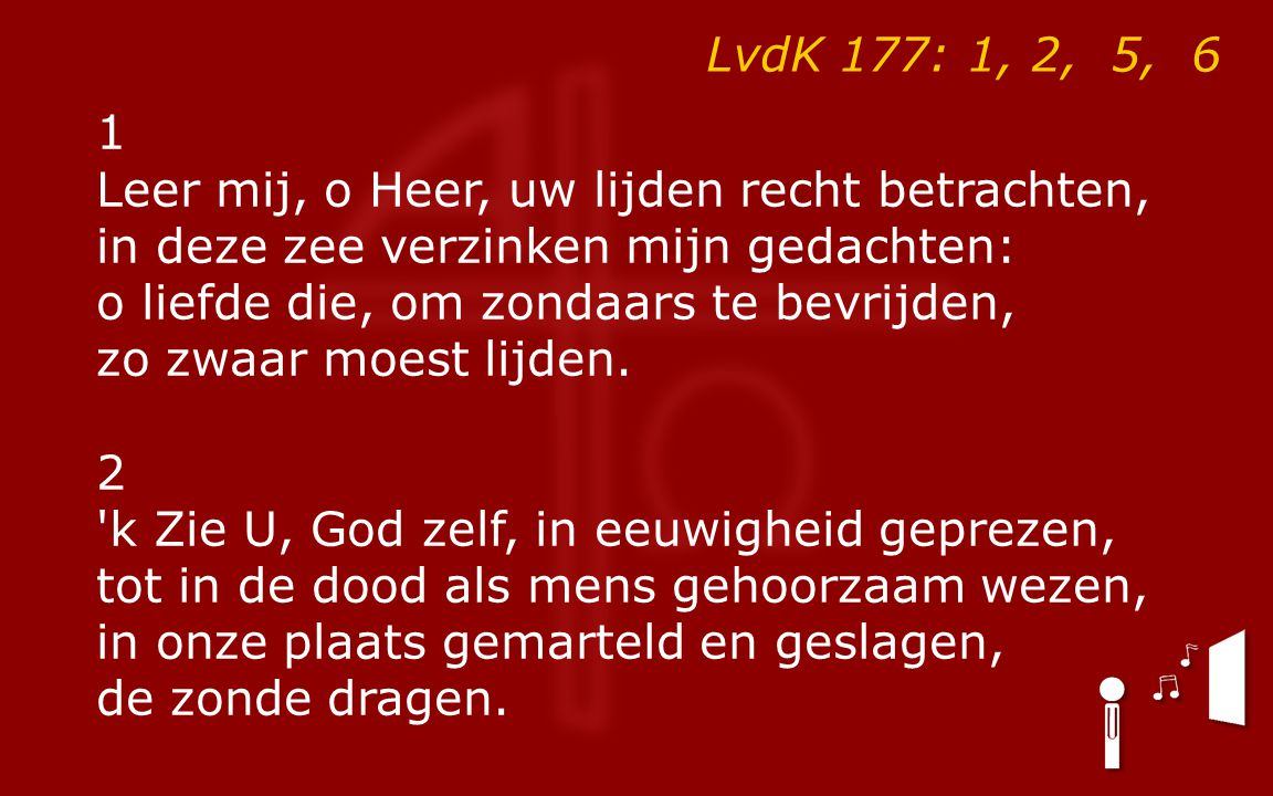 LvdK 177: 1, 2, 5, 6 1 Leer mij, o Heer, uw lijden recht betrachten, in deze zee verzinken mijn gedachten: o liefde die, om zondaars te bevrijden, zo zwaar moest lijden.