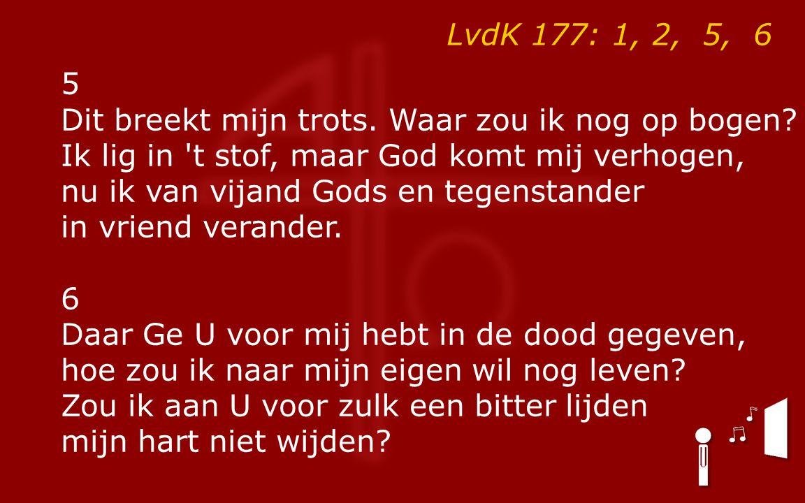LvdK 177: 1, 2, 5, 6 5 Dit breekt mijn trots. Waar zou ik nog op bogen.