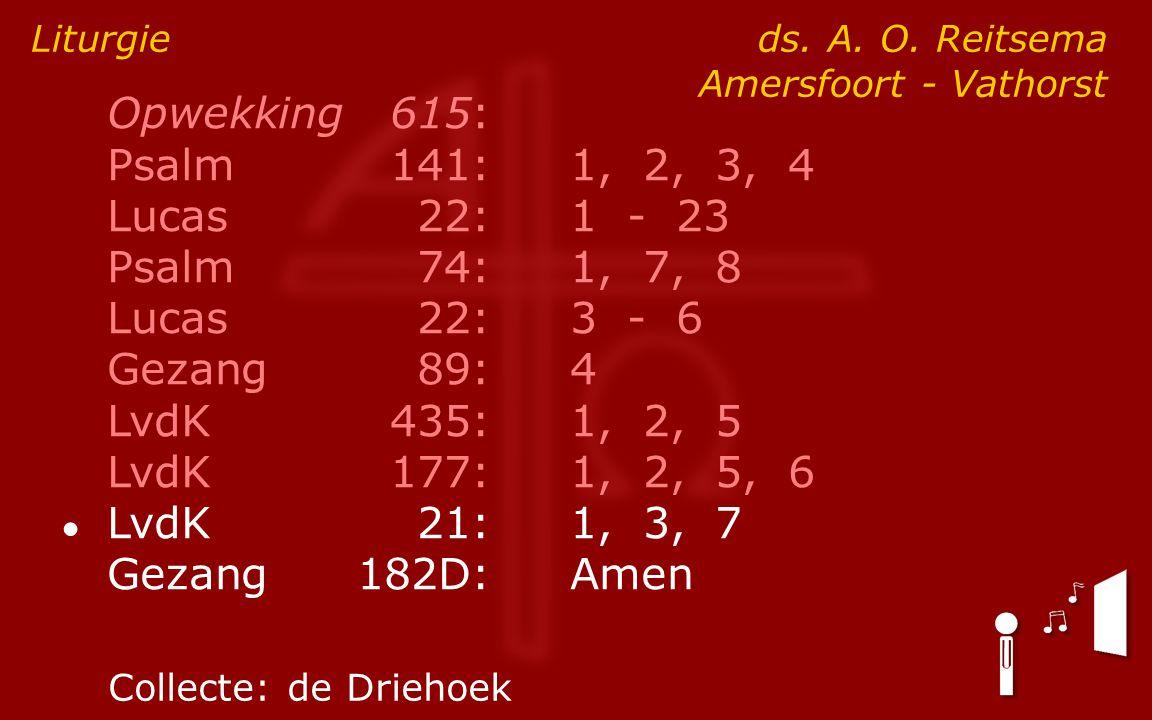 Opwekking615: Psalm141:1, 2, 3, 4 Lucas 22:1 - 23 Psalm74:1, 7, 8 Lucas 22:3 - 6 Gezang89:4 LvdK435:1, 2, 5 LvdK177:1, 2, 5, 6 ● LvdK21:1, 3, 7 Gezang182D:Amen Liturgie ds.