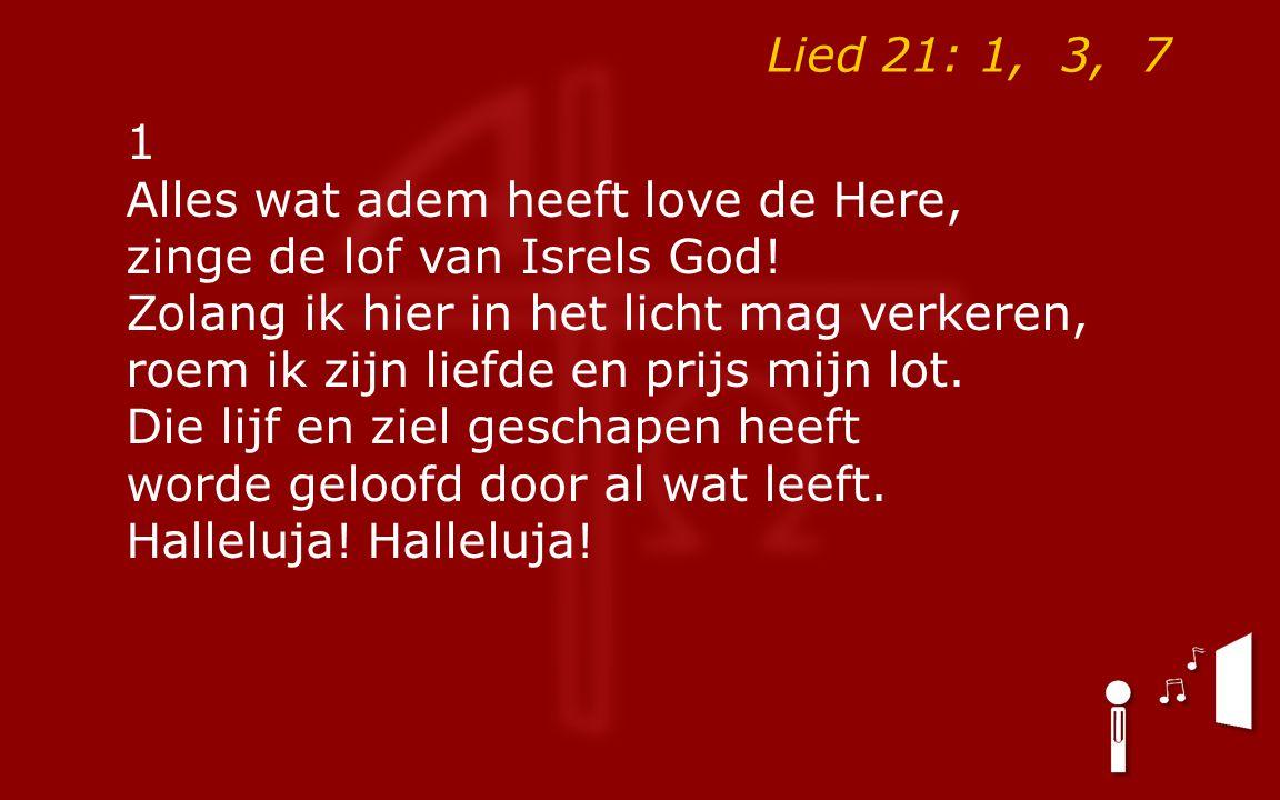 Lied 21: 1, 3, 7 1 Alles wat adem heeft love de Here, zinge de lof van Isrels God.
