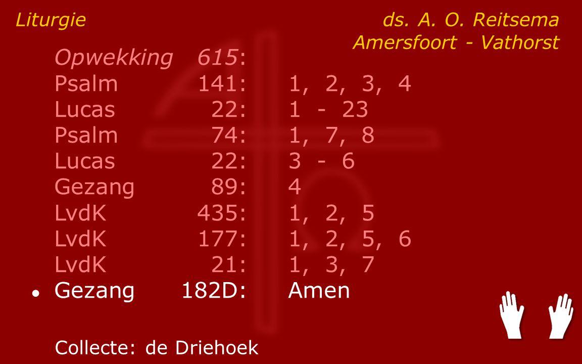 Opwekking615: Psalm141:1, 2, 3, 4 Lucas 22:1 - 23 Psalm74:1, 7, 8 Lucas 22:3 - 6 Gezang89:4 LvdK435:1, 2, 5 LvdK177:1, 2, 5, 6 LvdK21:1, 3, 7 ● Gezang182D:Amen Liturgie ds.