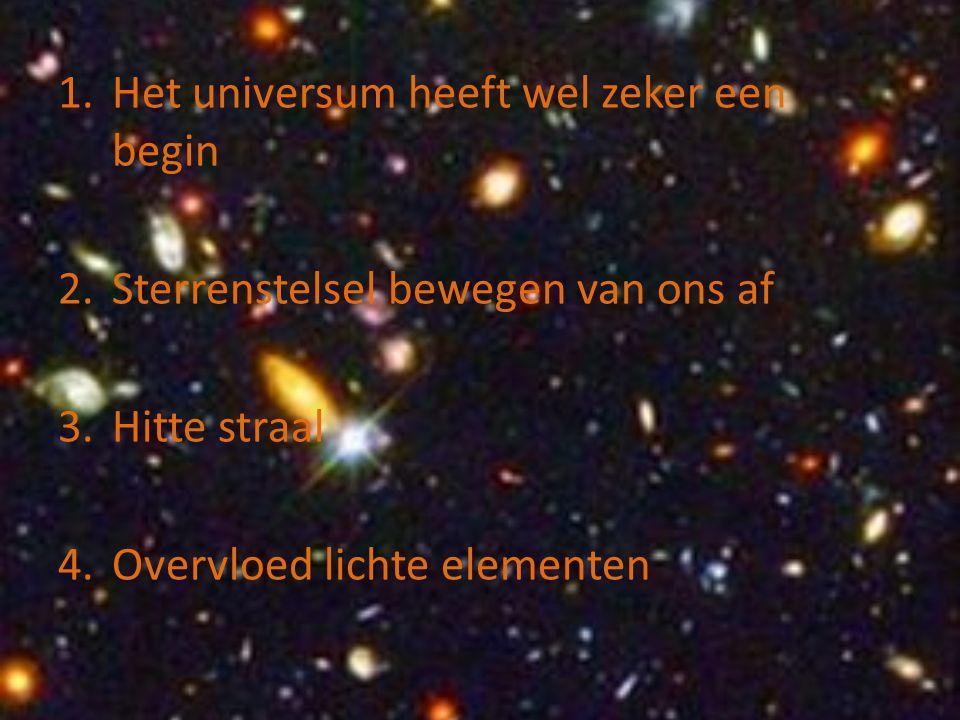1.Het universum heeft wel zeker een begin 2.Sterrenstelsel bewegen van ons af 3.Hitte straal 4.Overvloed lichte elementen