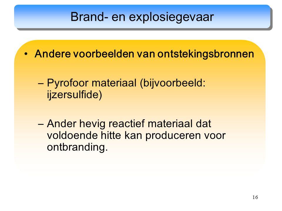 16 Andere voorbeelden van ontstekingsbronnen –Pyrofoor materiaal (bijvoorbeeld: ijzersulfide) –Ander hevig reactief materiaal dat voldoende hitte kan