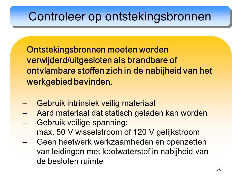 36 Controleer op ontstekingsbronnen Ontstekingsbronnen moeten worden verwijderd/uitgesloten als brandbare of ontvlambare stoffen zich in de nabijheid