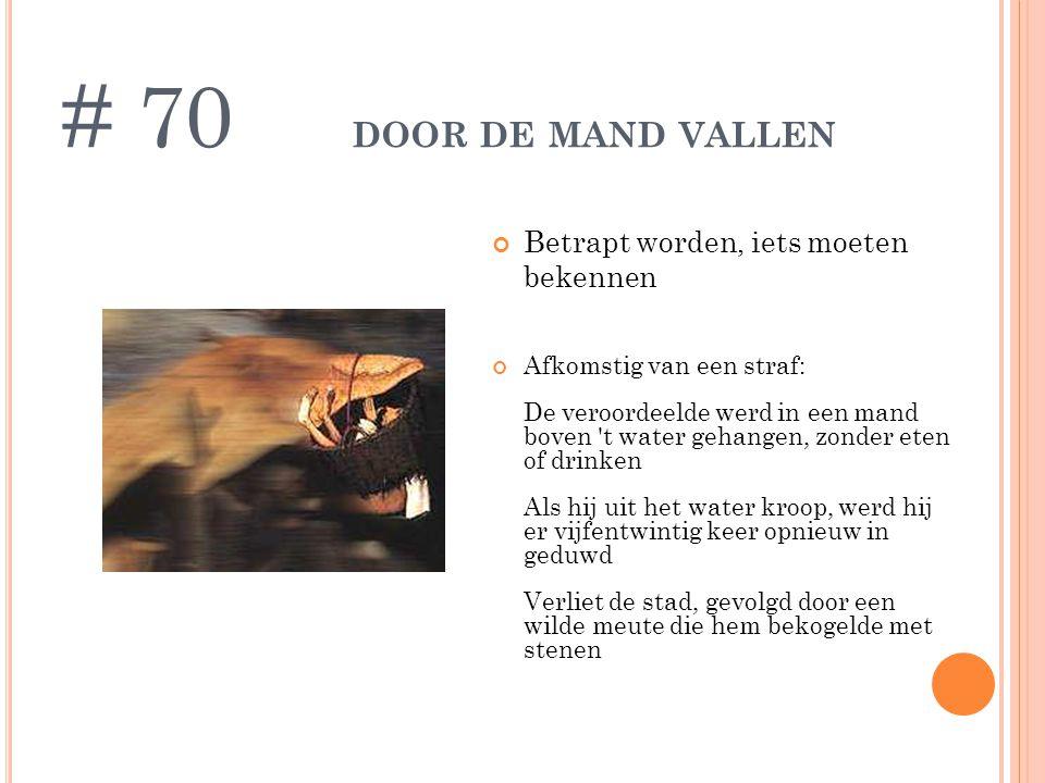 DOOR DE MAND VALLEN Afkomstig van een straf: De veroordeelde werd in een mand boven 't water gehangen, zonder eten of drinken Als hij uit het water kr