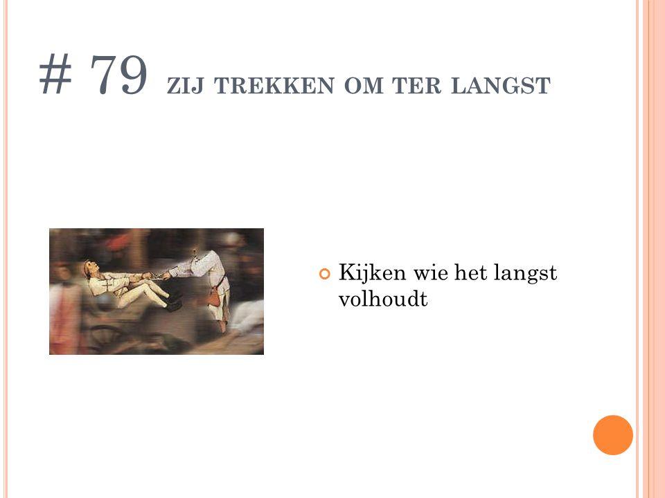 ZIJ TREKKEN OM TER LANGST Kijken wie het langst volhoudt # 79