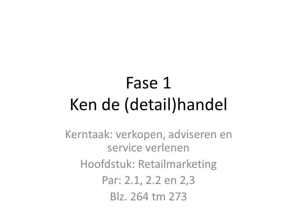 Fase 1 Ken de (detail)handel Kerntaak: verkopen, adviseren en service verlenen Hoofdstuk: Retailmarketing Par: 2.1, 2.2 en 2,3 Blz. 264 tm 273