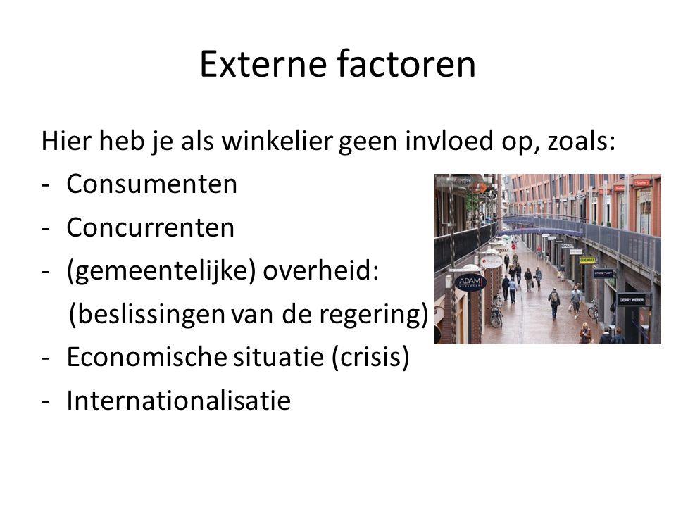 Externe factoren Hier heb je als winkelier geen invloed op, zoals: -Consumenten -Concurrenten -(gemeentelijke) overheid: (beslissingen van de regering