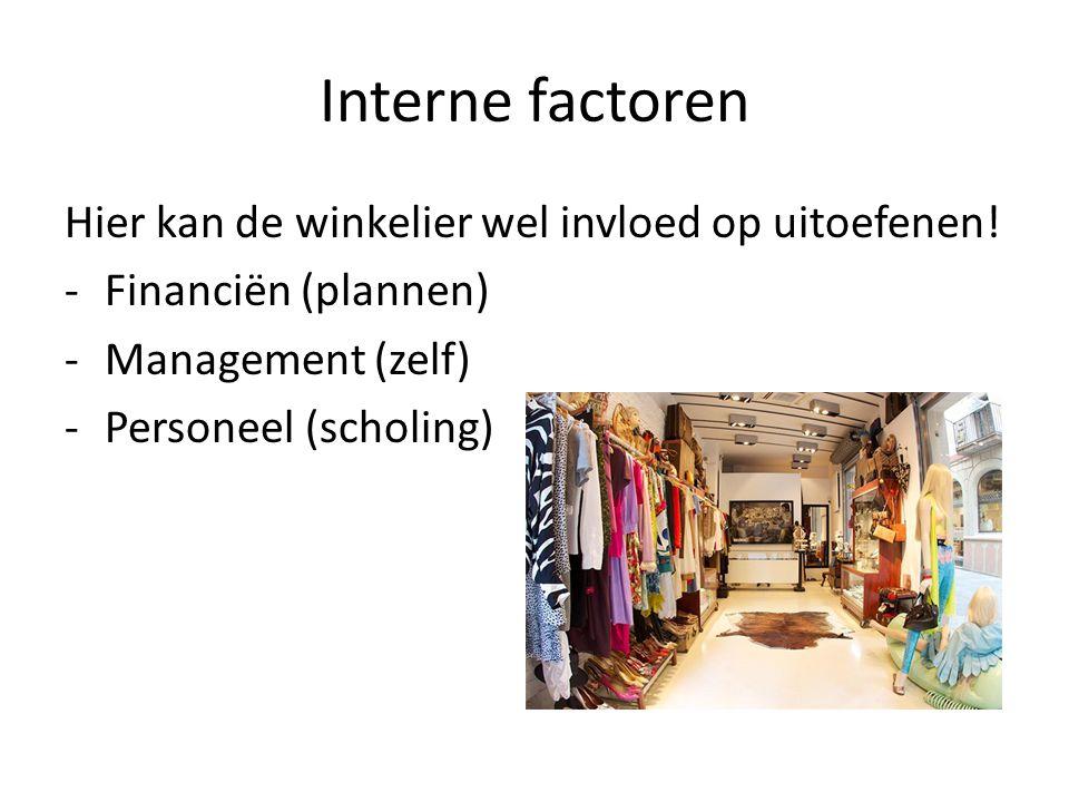 Interne factoren Hier kan de winkelier wel invloed op uitoefenen! -Financiën (plannen) -Management (zelf) -Personeel (scholing)