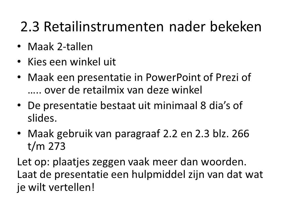 2.3 Retailinstrumenten nader bekeken Maak 2-tallen Kies een winkel uit Maak een presentatie in PowerPoint of Prezi of ….. over de retailmix van deze w