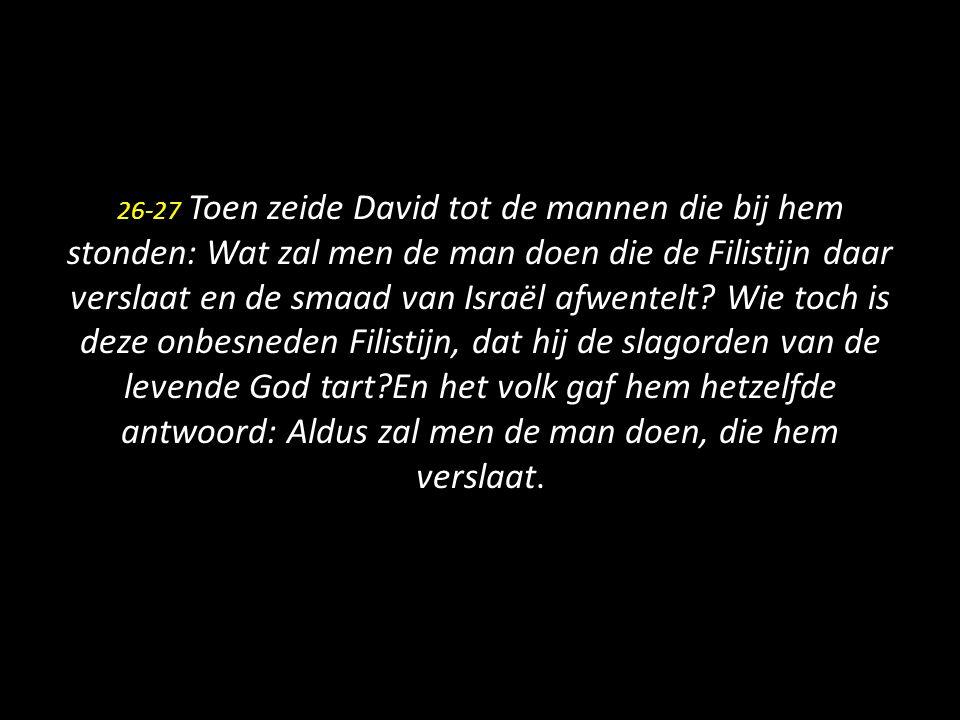 26-27 Toen zeide David tot de mannen die bij hem stonden: Wat zal men de man doen die de Filistijn daar verslaat en de smaad van Israël afwentelt? Wie