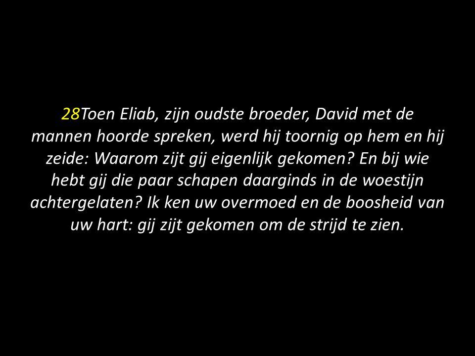28Toen Eliab, zijn oudste broeder, David met de mannen hoorde spreken, werd hij toornig op hem en hij zeide: Waarom zijt gij eigenlijk gekomen? En bij