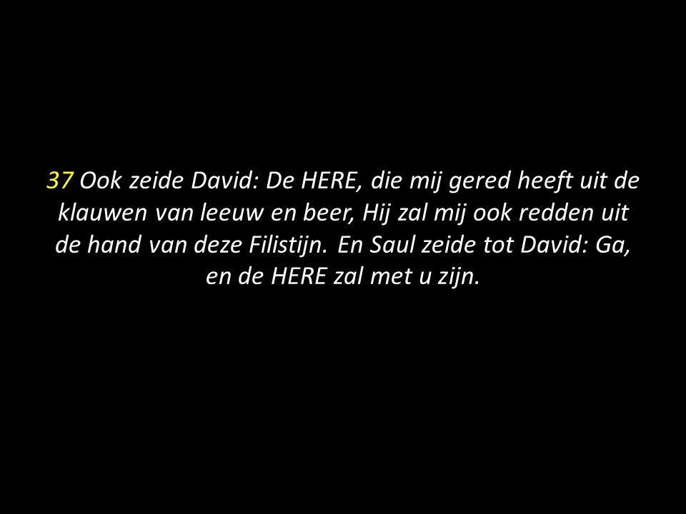 37 Ook zeide David: De HERE, die mij gered heeft uit de klauwen van leeuw en beer, Hij zal mij ook redden uit de hand van deze Filistijn. En Saul zeid