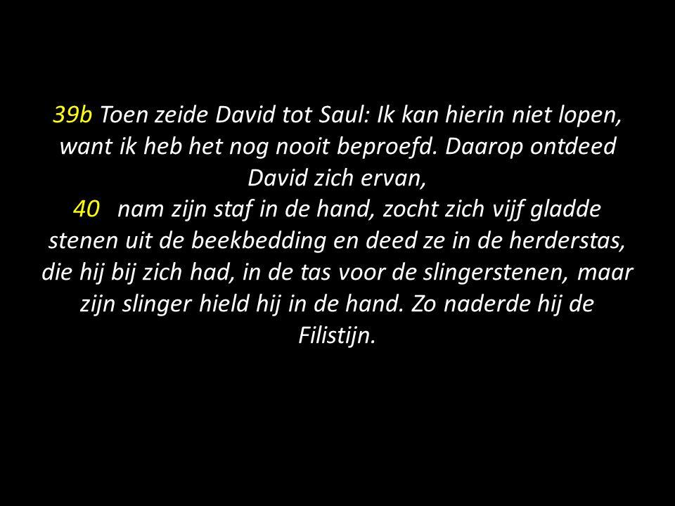 39b Toen zeide David tot Saul: Ik kan hierin niet lopen, want ik heb het nog nooit beproefd. Daarop ontdeed David zich ervan, 40 nam zijn staf in de h