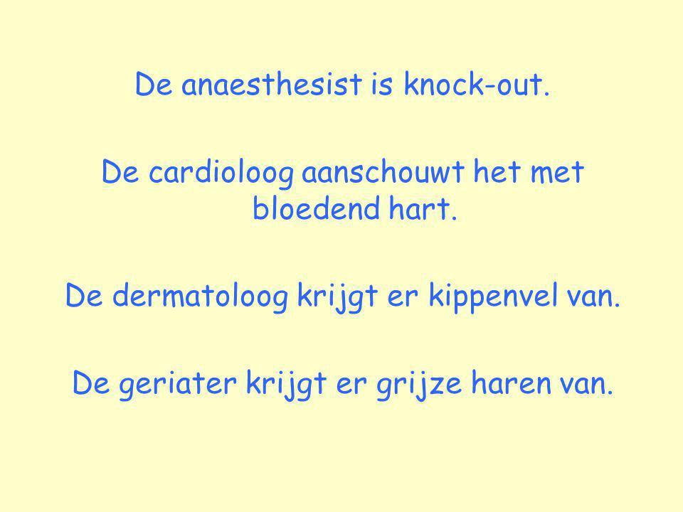 De anaesthesist is knock-out. De cardioloog aanschouwt het met bloedend hart. De dermatoloog krijgt er kippenvel van. De geriater krijgt er grijze har