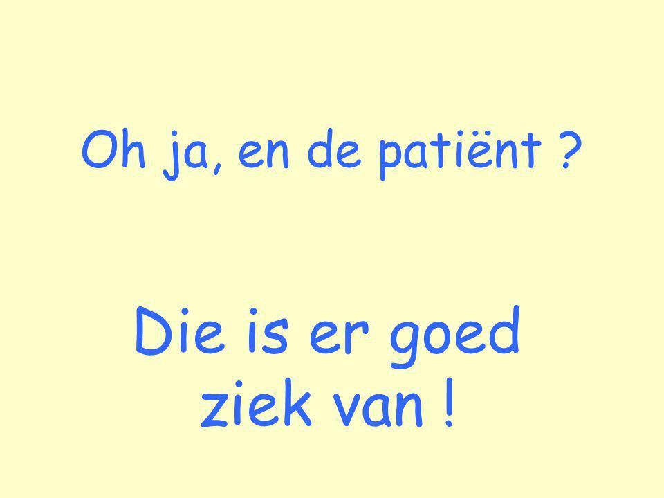 Oh ja, en de patiënt ? Die is er goed ziek van !