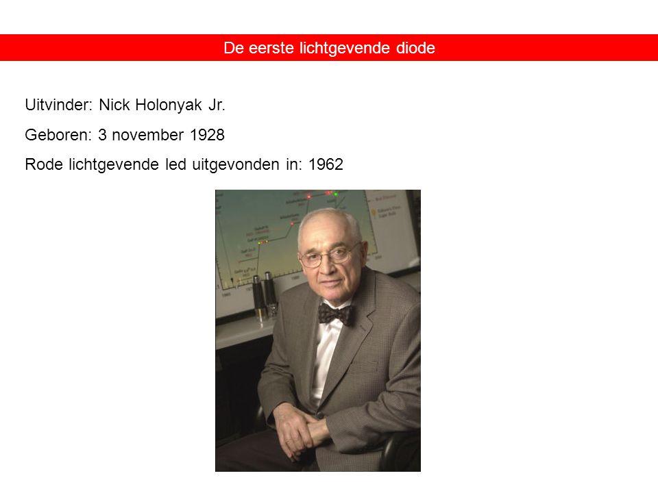 De eerste lichtgevende diode Uitvinder: Nick Holonyak Jr. Geboren: 3 november 1928 Rode lichtgevende led uitgevonden in: 1962