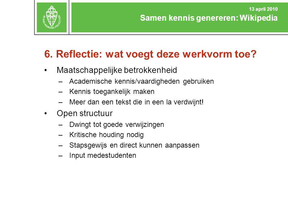 6. Reflectie: wat voegt deze werkvorm toe? Samen kennis genereren: Wikipedia 13 april 2010 Maatschappelijke betrokkenheid –Academische kennis/vaardigh