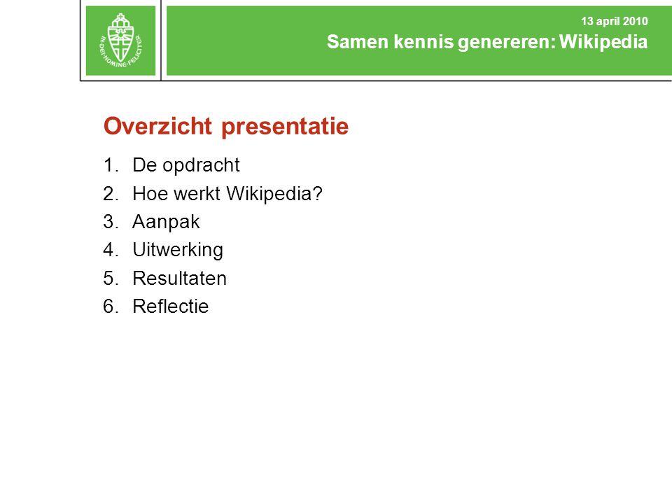 Overzicht presentatie 1.De opdracht 2.Hoe werkt Wikipedia? 3.Aanpak 4.Uitwerking 5.Resultaten 6.Reflectie Samen kennis genereren: Wikipedia 13 april 2