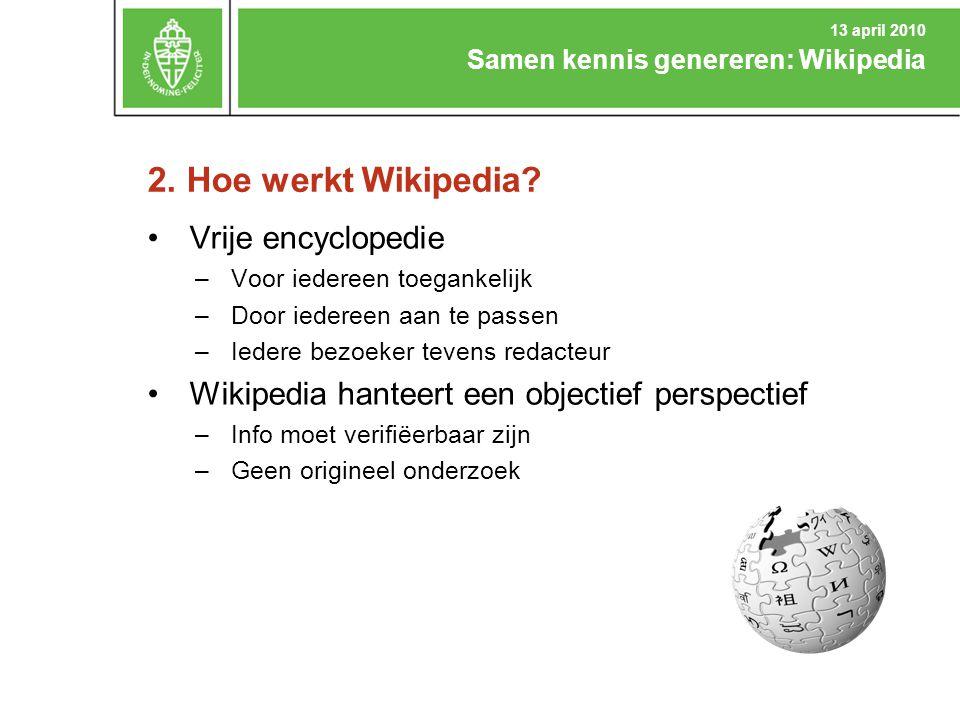 2. Hoe werkt Wikipedia? Samen kennis genereren: Wikipedia 13 april 2010 Vrije encyclopedie –Voor iedereen toegankelijk –Door iedereen aan te passen –I