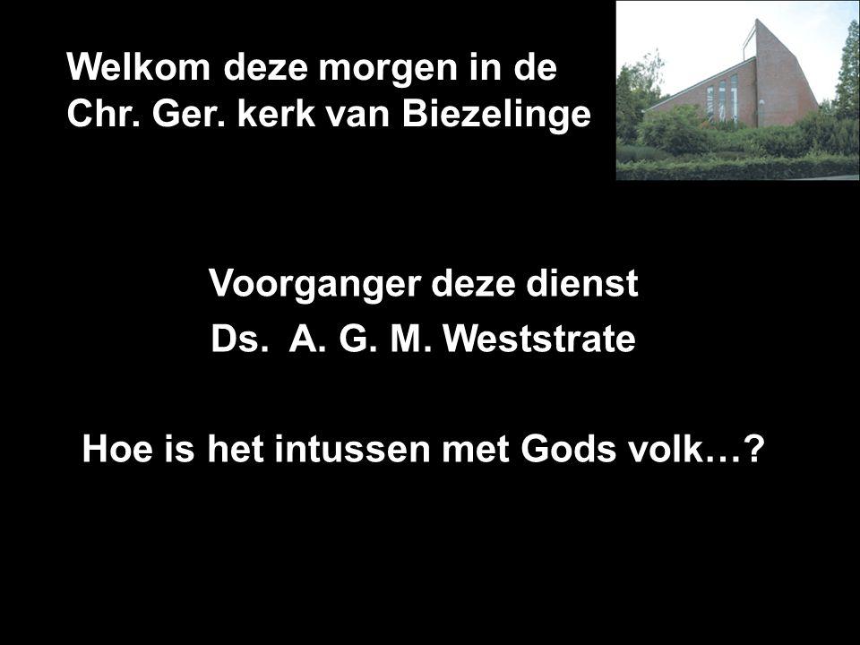 Welkom deze morgen in de Chr. Ger. kerk van Biezelinge Voorganger deze dienst Ds. A. G. M. Weststrate Hoe is het intussen met Gods volk…?