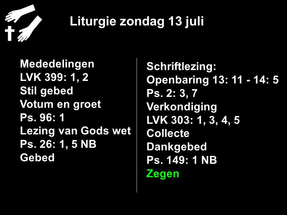 Liturgie zondag 13 juli Mededelingen LVK 399: 1, 2 Stil gebed Votum en groet Ps. 96: 1 Lezing van Gods wet Ps. 26: 1, 5 NB Gebed Schriftlezing: Openba