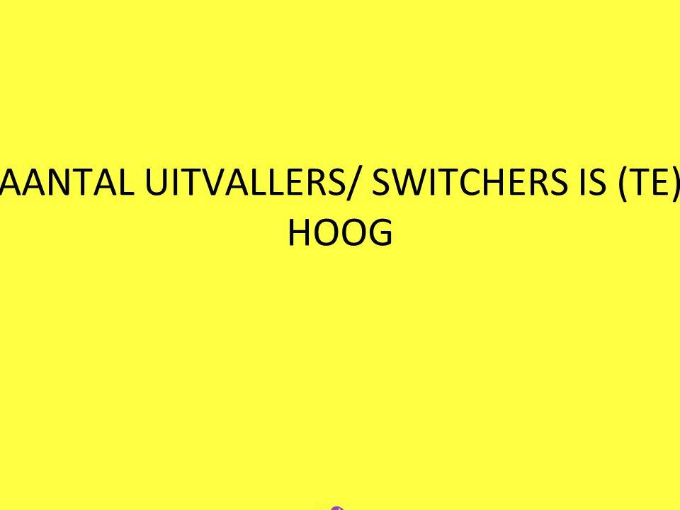 AANTAL UITVALLERS/ SWITCHERS IS (TE) HOOG