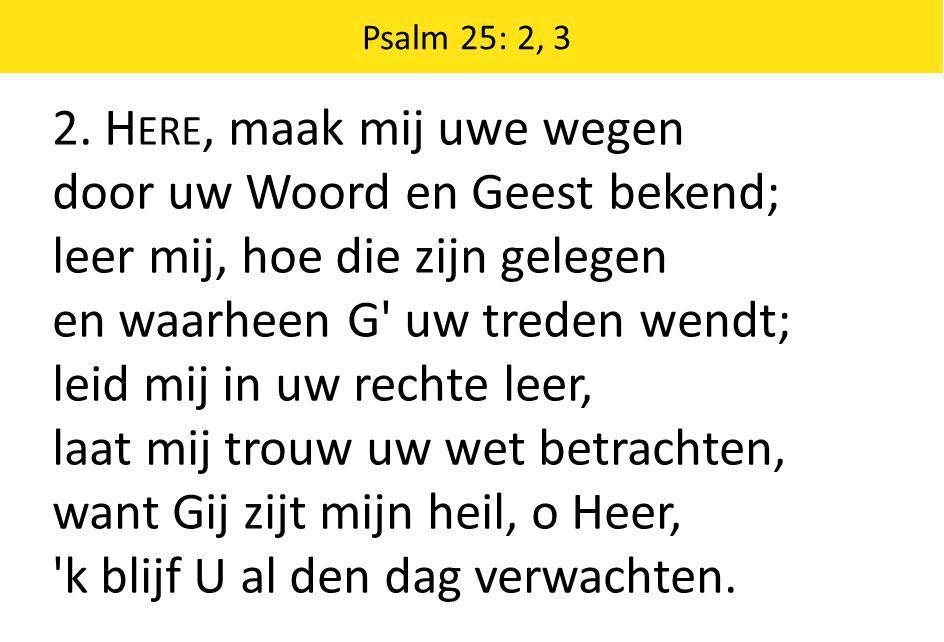 2. H ERE, maak mij uwe wegen door uw Woord en Geest bekend; leer mij, hoe die zijn gelegen en waarheen G' uw treden wendt; leid mij in uw rechte leer,
