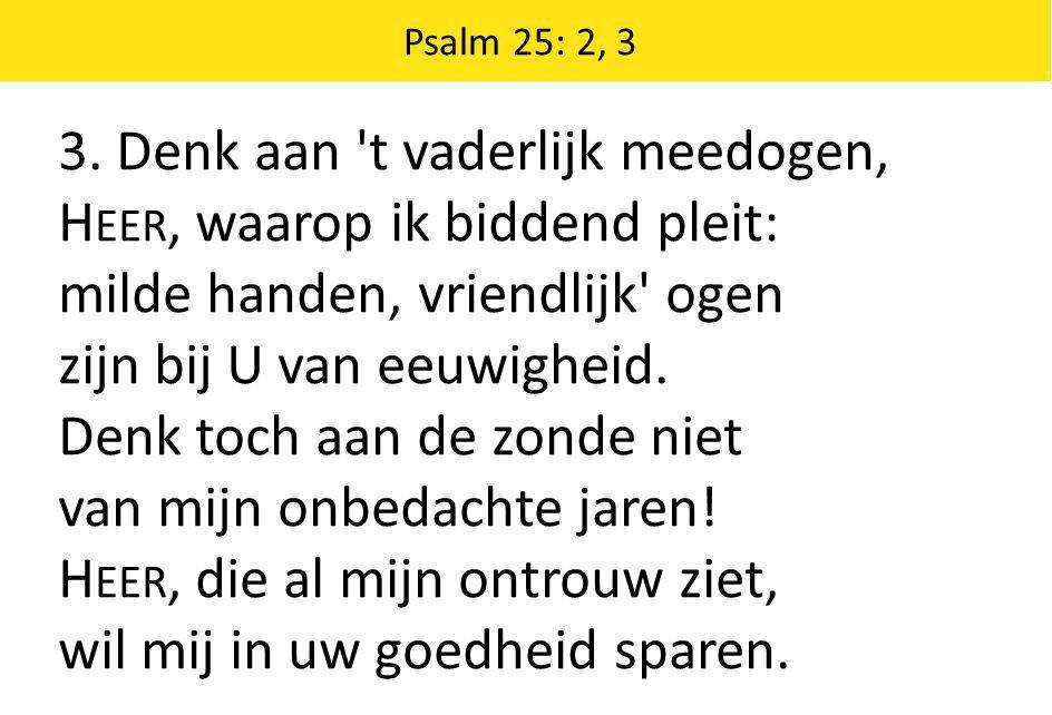 3. Denk aan 't vaderlijk meedogen, H EER, waarop ik biddend pleit: milde handen, vriendlijk' ogen zijn bij U van eeuwigheid. Denk toch aan de zonde ni
