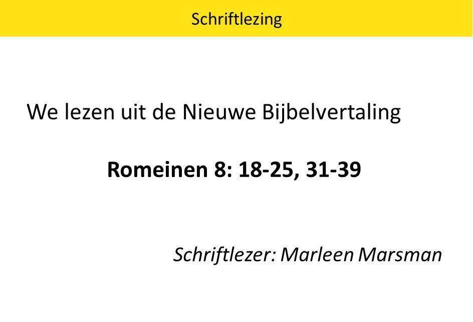 We lezen uit de Nieuwe Bijbelvertaling Romeinen 8: 18-25, 31-39 Schriftlezer: Marleen Marsman Schriftlezing