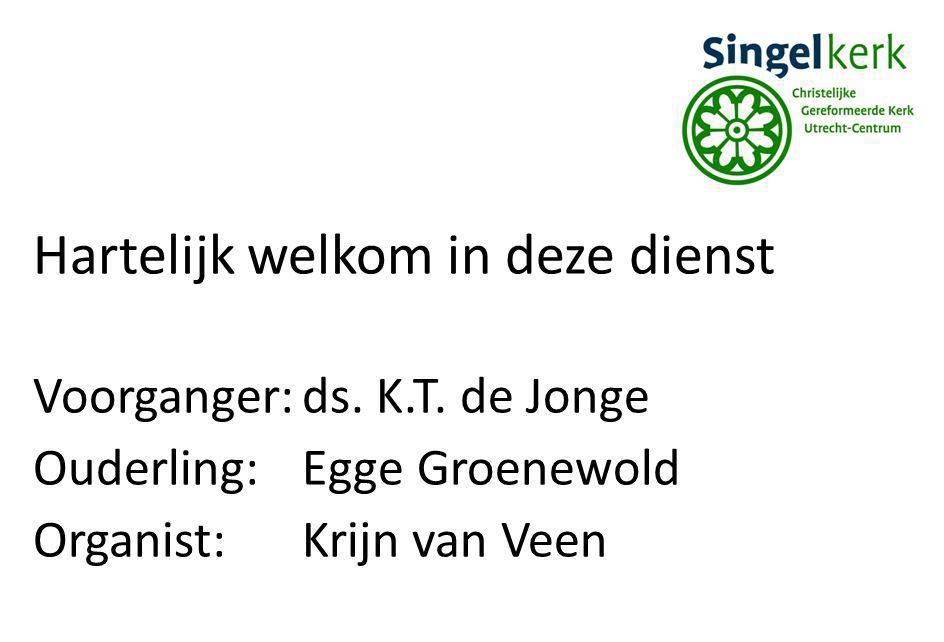 Hartelijk welkom in deze dienst Voorganger:ds. K.T. de Jonge Ouderling:Egge Groenewold Organist:Krijn van Veen