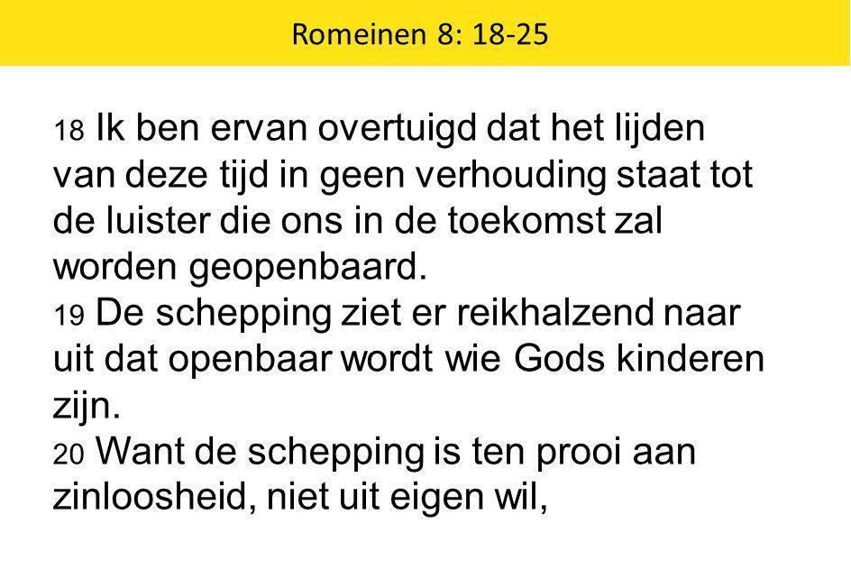 Romeinen 8: 18-25 18 Ik ben ervan overtuigd dat het lijden van deze tijd in geen verhouding staat tot de luister die ons in de toekomst zal worden geo