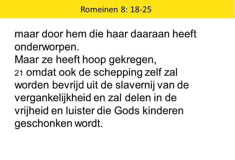 Romeinen 8: 18-25 maar door hem die haar daaraan heeft onderworpen. Maar ze heeft hoop gekregen, 21 omdat ook de schepping zelf zal worden bevrijd uit