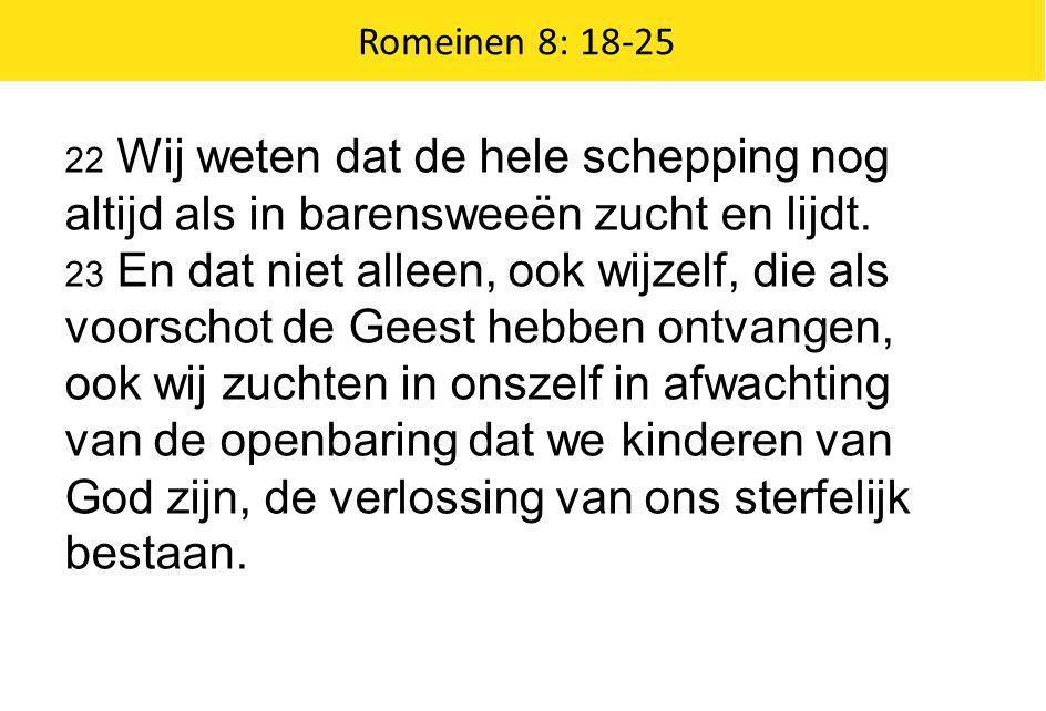 Romeinen 8: 18-25 22 Wij weten dat de hele schepping nog altijd als in barensweeën zucht en lijdt. 23 En dat niet alleen, ook wijzelf, die als voorsch