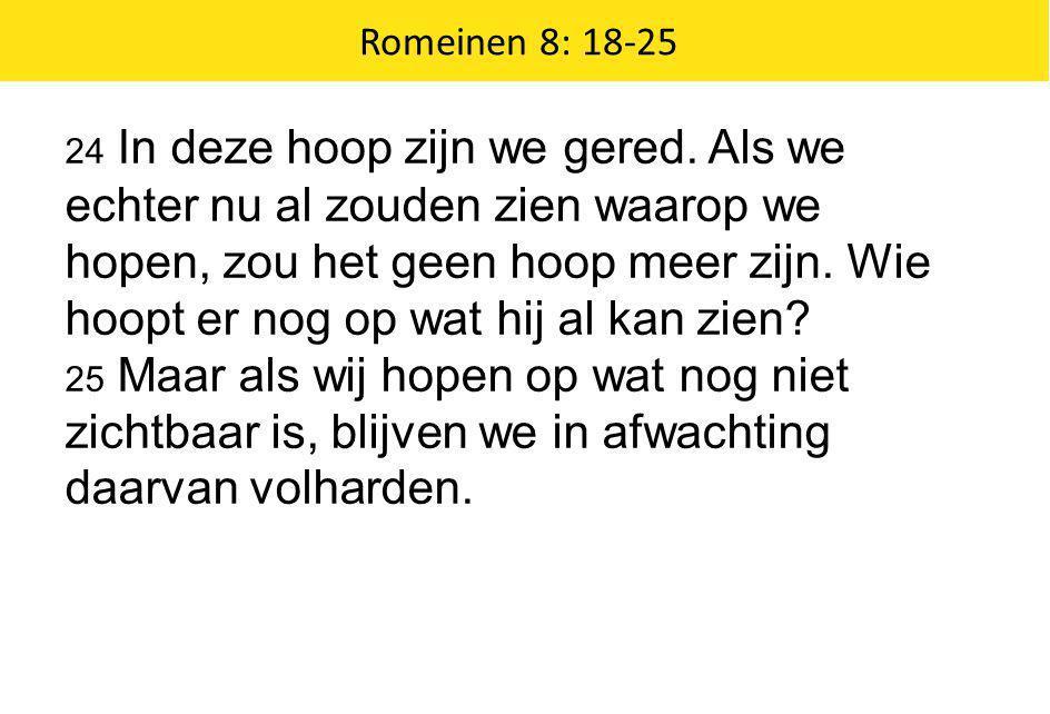 Romeinen 8: 18-25 24 In deze hoop zijn we gered. Als we echter nu al zouden zien waarop we hopen, zou het geen hoop meer zijn. Wie hoopt er nog op wat