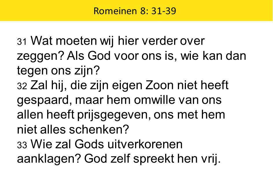 Romeinen 8: 31-39 31 Wat moeten wij hier verder over zeggen? Als God voor ons is, wie kan dan tegen ons zijn? 32 Zal hij, die zijn eigen Zoon niet hee