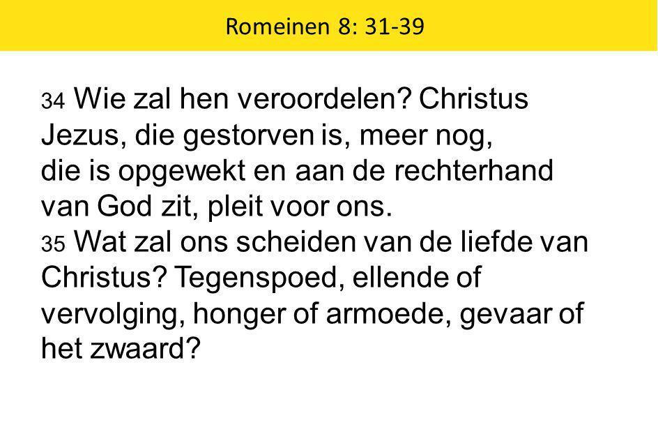 Romeinen 8: 31-39 34 Wie zal hen veroordelen? Christus Jezus, die gestorven is, meer nog, die is opgewekt en aan de rechterhand van God zit, pleit voo