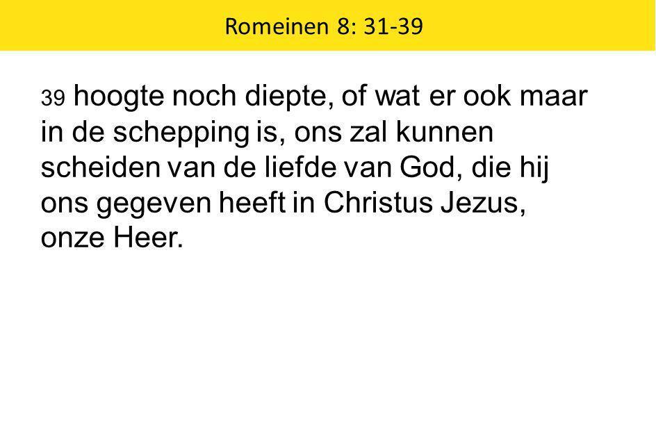 Romeinen 8: 31-39 39 hoogte noch diepte, of wat er ook maar in de schepping is, ons zal kunnen scheiden van de liefde van God, die hij ons gegeven hee