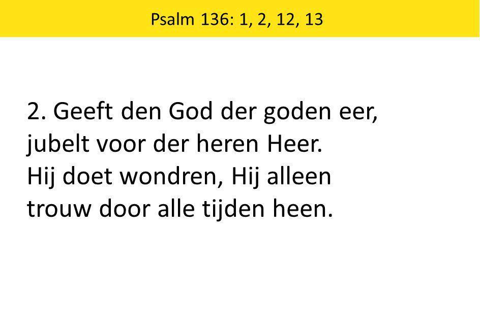 Psalm 136: 1, 2, 12, 13 2. Geeft den God der goden eer, jubelt voor der heren Heer. Hij doet wondren, Hij alleen trouw door alle tijden heen.