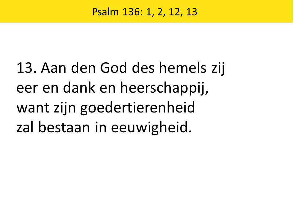 Psalm 136: 1, 2, 12, 13 13. Aan den God des hemels zij eer en dank en heerschappij, want zijn goedertierenheid zal bestaan in eeuwigheid.