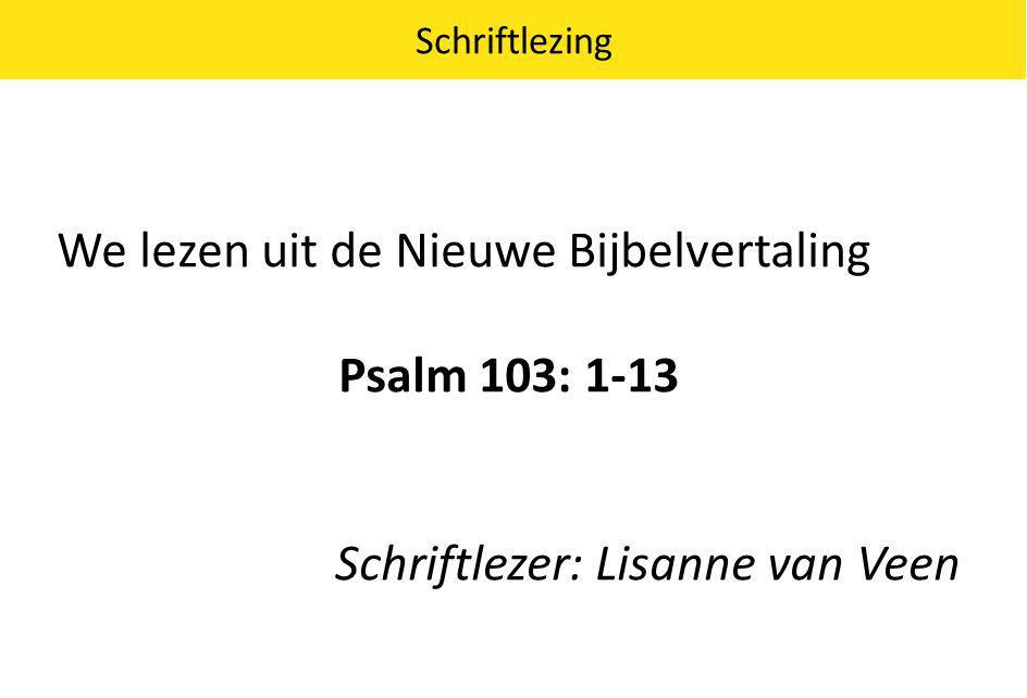 We lezen uit de Nieuwe Bijbelvertaling Psalm 103: 1-13 Schriftlezer: Lisanne van Veen Schriftlezing