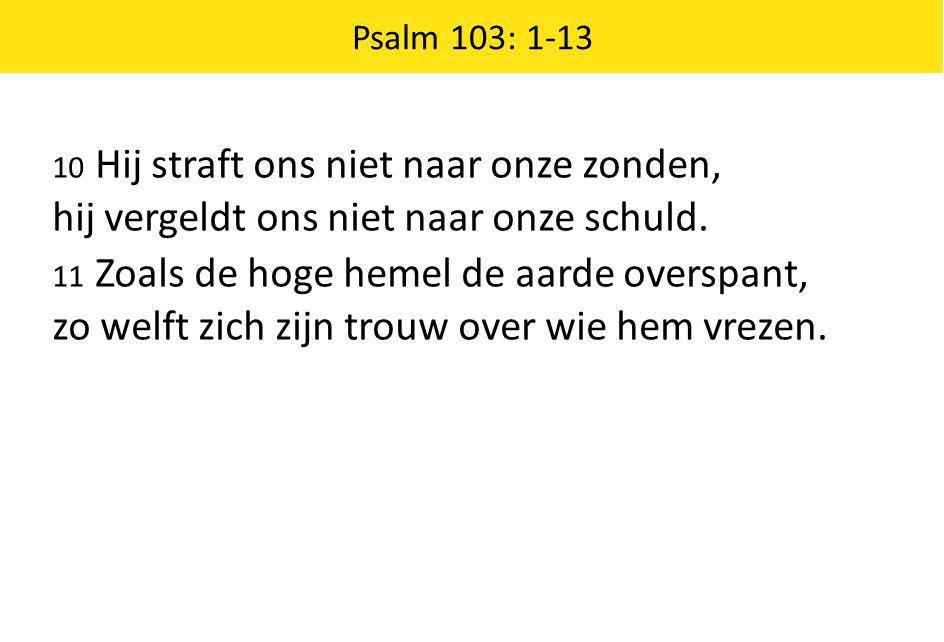10 Hij straft ons niet naar onze zonden, hij vergeldt ons niet naar onze schuld. 11 Zoals de hoge hemel de aarde overspant, zo welft zich zijn trouw o