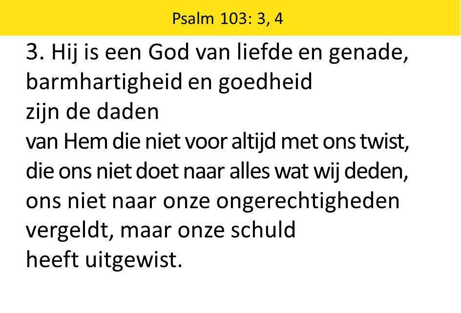 Psalm 103: 3, 4 3. Hij is een God van liefde en genade, barmhartigheid en goedheid zijn de daden van Hem die niet voor altijd met ons twist, die ons n